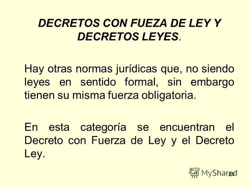 24 DECRETOS CON FUEZA DE LEY Y DECRETOS LEYES. Hay otras normas jurídicas que, no siendo leyes en sentido formal, sin embargo tienen su misma fuerza obligatoria. En esta categoría se encuentran el Decreto con Fuerza de Ley y el Decreto Ley.
