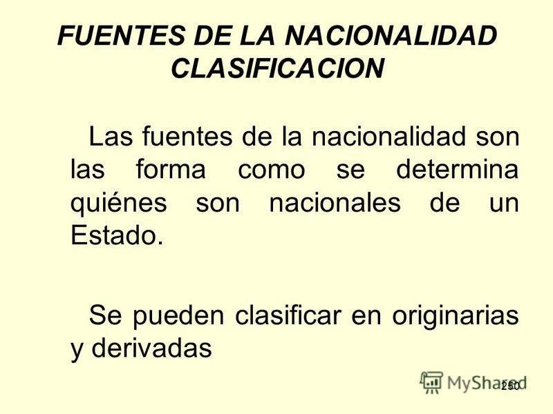 250 FUENTES DE LA NACIONALIDAD CLASIFICACION Las fuentes de la nacionalidad son las forma como se determina quiénes son nacionales de un Estado. Se pueden clasificar en originarias y derivadas