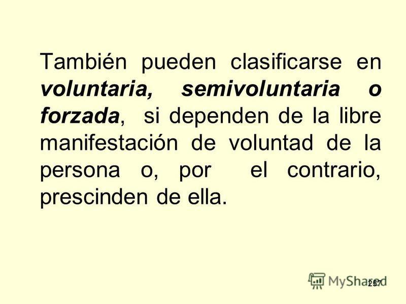 257 También pueden clasificarse en voluntaria, semivoluntaria o forzada, si dependen de la libre manifestación de voluntad de la persona o, por el contrario, prescinden de ella.