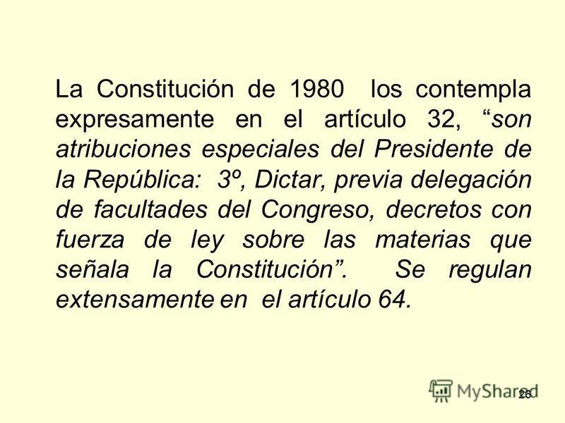 26 La Constitución de 1980 los contempla expresamente en el artículo 32, son atribuciones especiales del Presidente de la República: 3º, Dictar, previa delegación de facultades del Congreso, decretos con fuerza de ley sobre las materias que señala la
