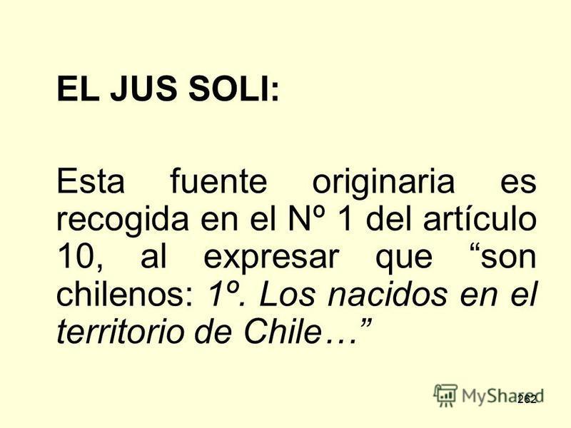 262 EL JUS SOLI: Esta fuente originaria es recogida en el Nº 1 del artículo 10, al expresar que son chilenos: 1º. Los nacidos en el territorio de Chile…