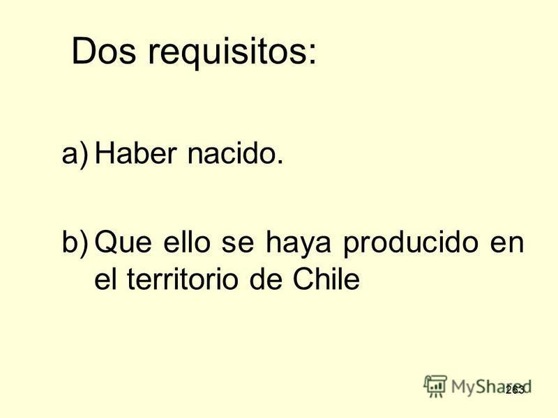 263 Dos requisitos: a)Haber nacido. b)Que ello se haya producido en el territorio de Chile