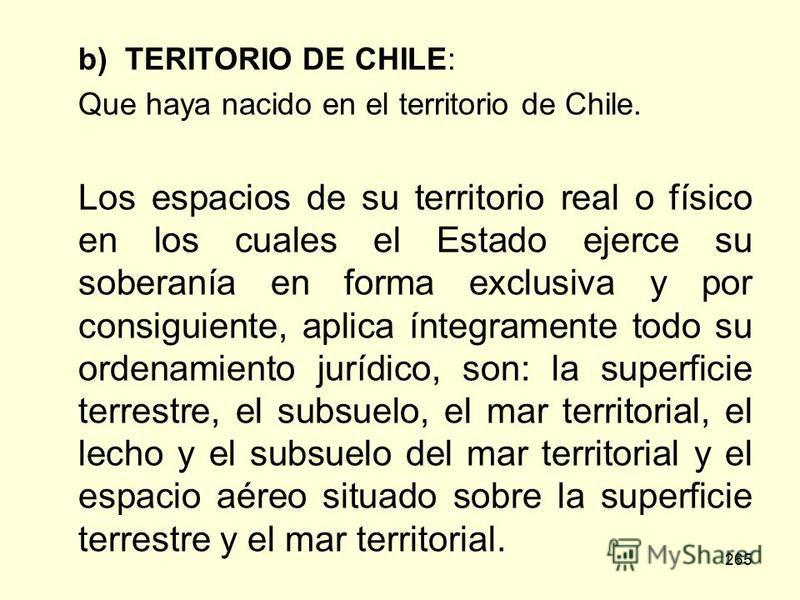 265 b) TERITORIO DE CHILE: Que haya nacido en el territorio de Chile. Los espacios de su territorio real o físico en los cuales el Estado ejerce su soberanía en forma exclusiva y por consiguiente, aplica íntegramente todo su ordenamiento jurídico, so