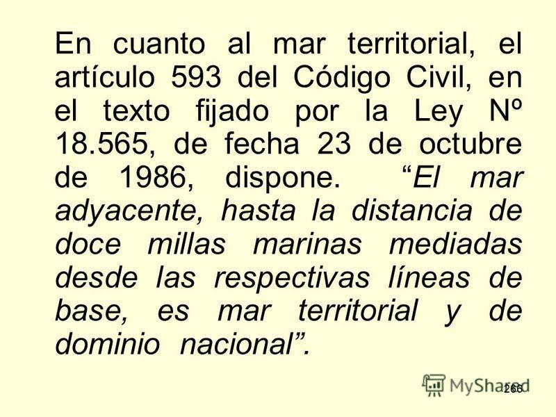 266 En cuanto al mar territorial, el artículo 593 del Código Civil, en el texto fijado por la Ley Nº 18.565, de fecha 23 de octubre de 1986, dispone. El mar adyacente, hasta la distancia de doce millas marinas mediadas desde las respectivas líneas de