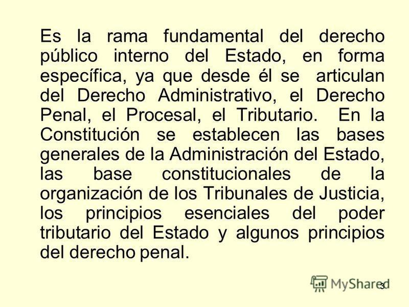 3 Es la rama fundamental del derecho público interno del Estado, en forma específica, ya que desde él se articulan del Derecho Administrativo, el Derecho Penal, el Procesal, el Tributario. En la Constitución se establecen las bases generales de la Ad