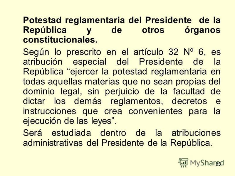 33 Potestad reglamentaria del Presidente de la República y de otros órganos constitucionales. Según lo prescrito en el artículo 32 Nº 6, es atribución especial del Presidente de la República ejercer la potestad reglamentaria en todas aquellas materia