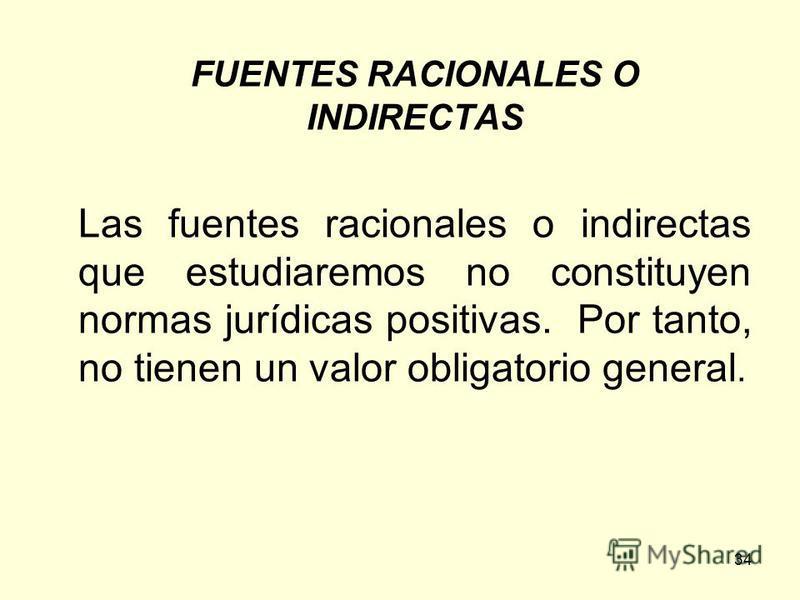34 FUENTES RACIONALES O INDIRECTAS Las fuentes racionales o indirectas que estudiaremos no constituyen normas jurídicas positivas. Por tanto, no tienen un valor obligatorio general.
