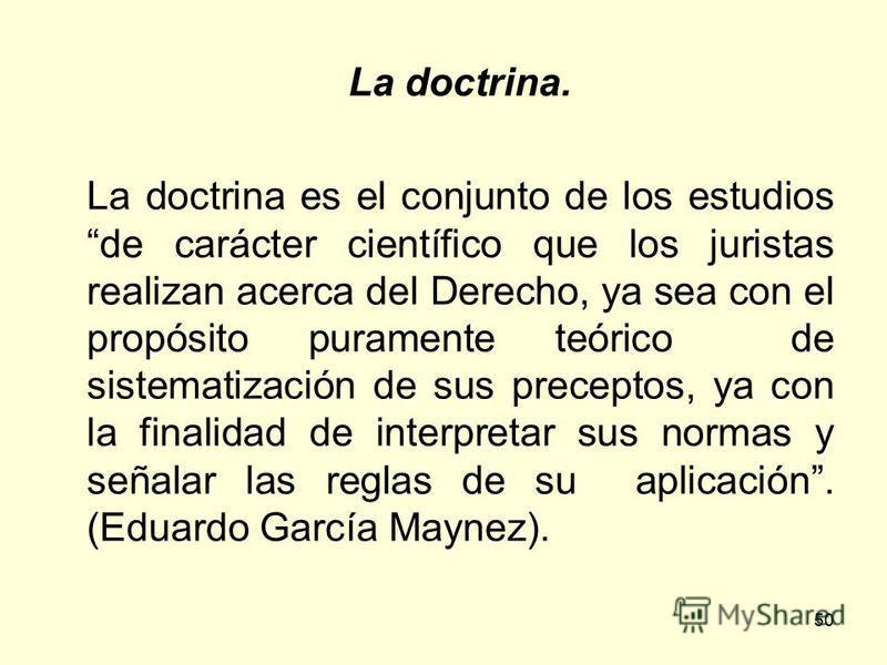 50 La doctrina. La doctrina es el conjunto de los estudios de carácter científico que los juristas realizan acerca del Derecho, ya sea con el propósito puramente teórico de sistematización de sus preceptos, ya con la finalidad de interpretar sus norm