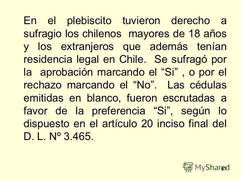 61 En el plebiscito tuvieron derecho a sufragio los chilenos mayores de 18 años y los extranjeros que además tenían residencia legal en Chile. Se sufragó por la aprobación marcando el Si, o por el rechazo marcando el No. Las cédulas emitidas en blanc