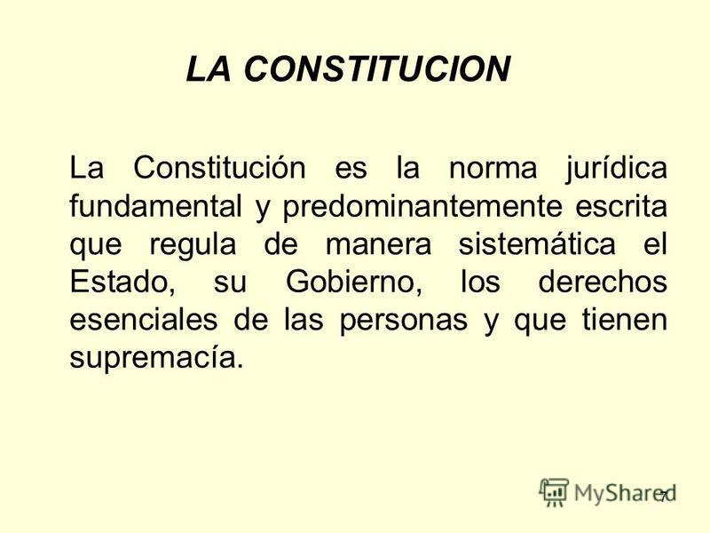 7 LA CONSTITUCION La Constitución es la norma jurídica fundamental y predominantemente escrita que regula de manera sistemática el Estado, su Gobierno, los derechos esenciales de las personas y que tienen supremacía.