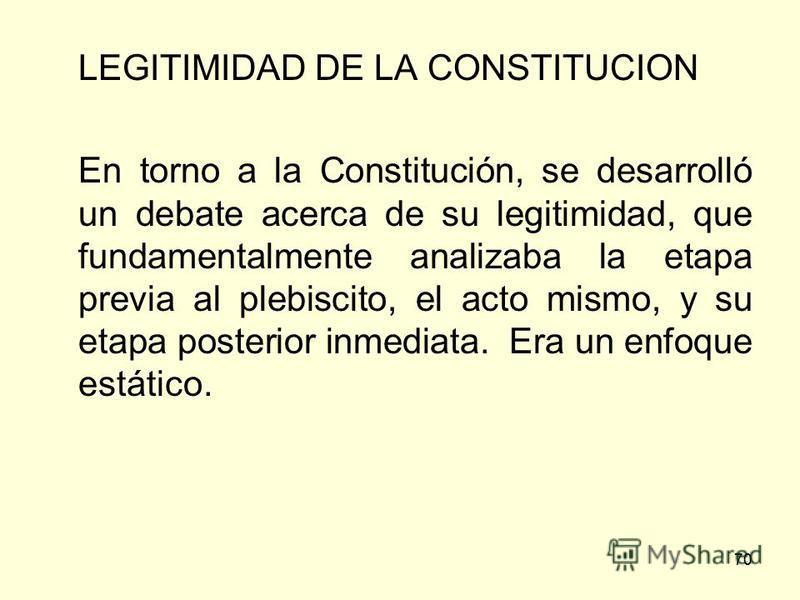 70 LEGITIMIDAD DE LA CONSTITUCION En torno a la Constitución, se desarrolló un debate acerca de su legitimidad, que fundamentalmente analizaba la etapa previa al plebiscito, el acto mismo, y su etapa posterior inmediata. Era un enfoque estático.