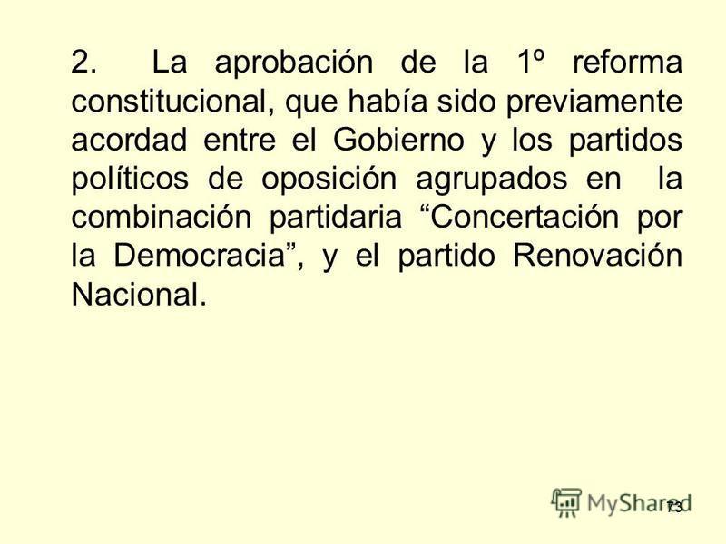 73 2. La aprobación de la 1º reforma constitucional, que había sido previamente acordad entre el Gobierno y los partidos políticos de oposición agrupados en la combinación partidaria Concertación por la Democracia, y el partido Renovación Nacional.