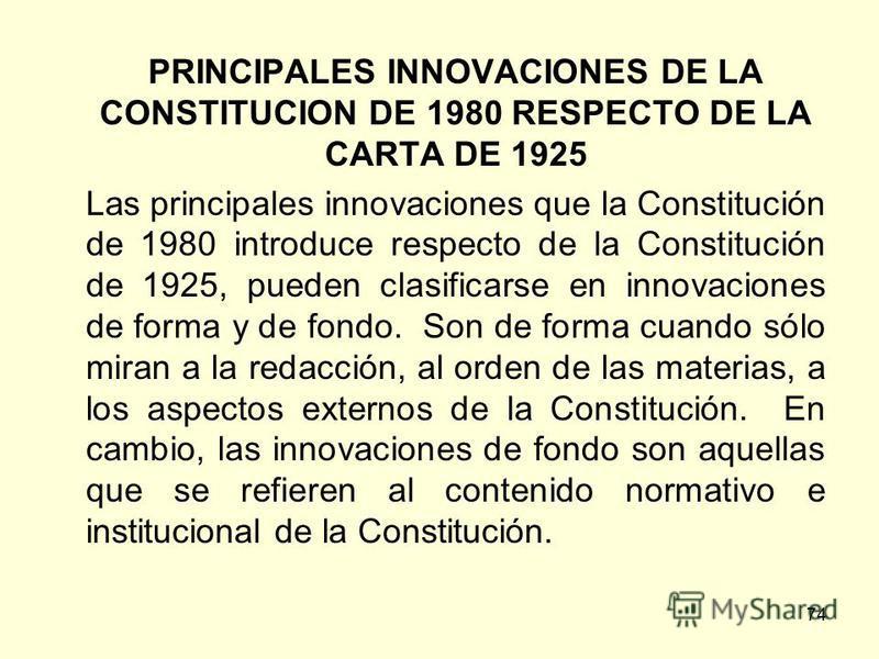 74 PRINCIPALES INNOVACIONES DE LA CONSTITUCION DE 1980 RESPECTO DE LA CARTA DE 1925 Las principales innovaciones que la Constitución de 1980 introduce respecto de la Constitución de 1925, pueden clasificarse en innovaciones de forma y de fondo. Son d