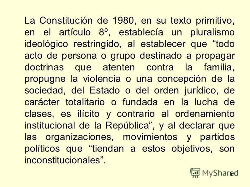 81 La Constitución de 1980, en su texto primitivo, en el artículo 8º, establecía un pluralismo ideológico restringido, al establecer que todo acto de persona o grupo destinado a propagar doctrinas que atenten contra la familia, propugne la violencia