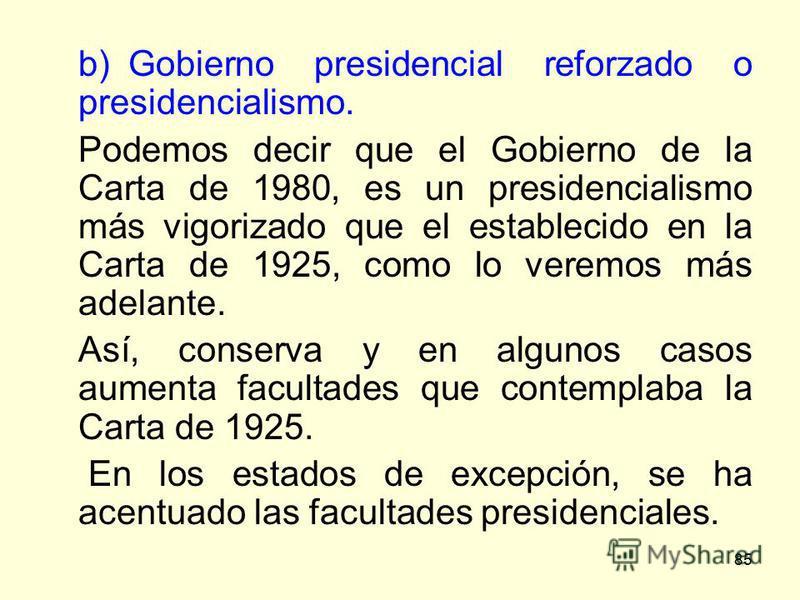85 b)Gobierno presidencial reforzado o presidencialismo. Podemos decir que el Gobierno de la Carta de 1980, es un presidencialismo más vigorizado que el establecido en la Carta de 1925, como lo veremos más adelante. Así, conserva y en algunos casos a