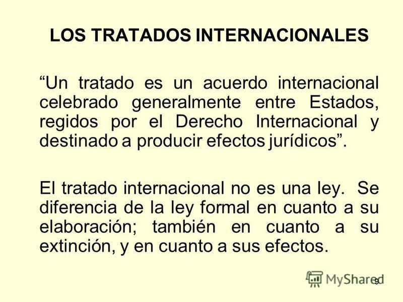 9 LOS TRATADOS INTERNACIONALES Un tratado es un acuerdo internacional celebrado generalmente entre Estados, regidos por el Derecho Internacional y destinado a producir efectos jurídicos. El tratado internacional no es una ley. Se diferencia de la ley