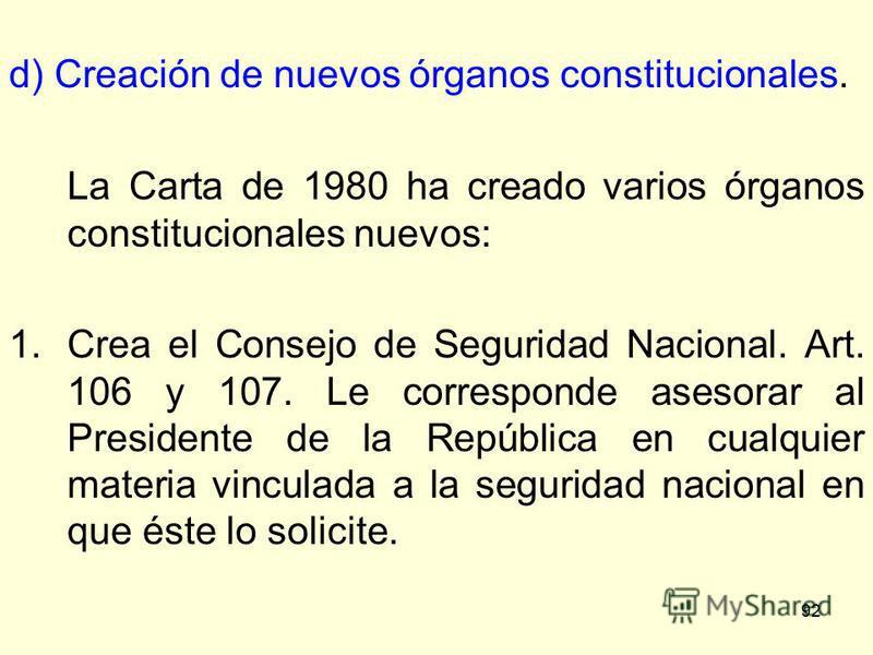 92 d) Creación de nuevos órganos constitucionales. La Carta de 1980 ha creado varios órganos constitucionales nuevos: 1.Crea el Consejo de Seguridad Nacional. Art. 106 y 107. Le corresponde asesorar al Presidente de la República en cualquier materia