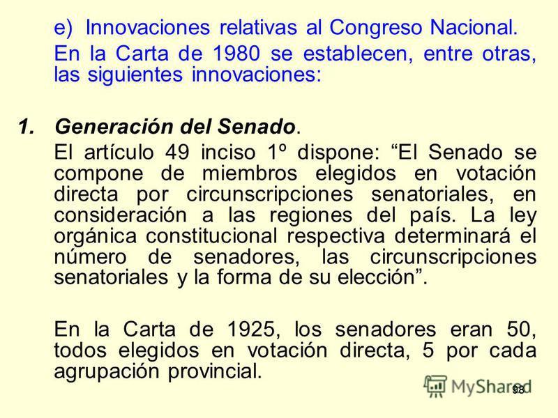 98 e) Innovaciones relativas al Congreso Nacional. En la Carta de 1980 se establecen, entre otras, las siguientes innovaciones: 1.Generación del Senado. El artículo 49 inciso 1º dispone: El Senado se compone de miembros elegidos en votación directa p