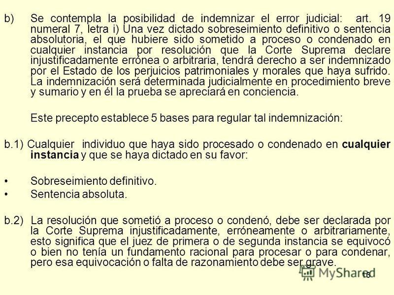 16 b)Se contempla la posibilidad de indemnizar el error judicial: art. 19 numeral 7, letra i) Una vez dictado sobreseimiento definitivo o sentencia absolutoria, el que hubiere sido sometido a proceso o condenado en cualquier instancia por resolución
