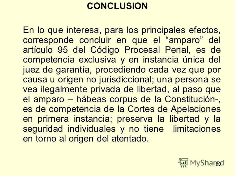 30 CONCLUSION En lo que interesa, para los principales efectos, corresponde concluir en que el amparo del artículo 95 del Código Procesal Penal, es de competencia exclusiva y en instancia única del juez de garantía, procediendo cada vez que por causa