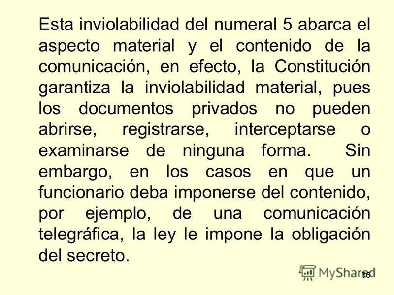 36 Esta inviolabilidad del numeral 5 abarca el aspecto material y el contenido de la comunicación, en efecto, la Constitución garantiza la inviolabilidad material, pues los documentos privados no pueden abrirse, registrarse, interceptarse o examinars