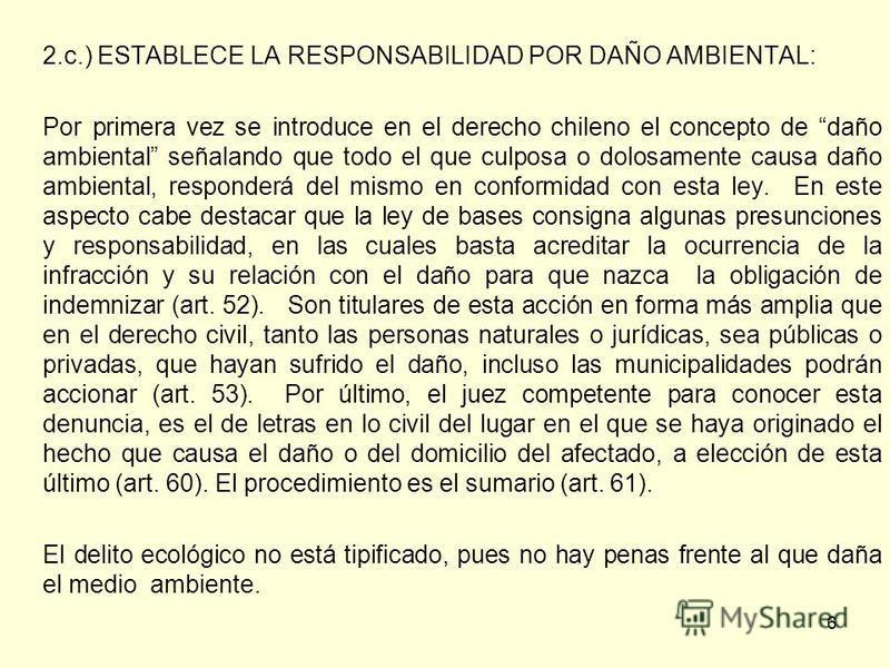 6 2.c.) ESTABLECE LA RESPONSABILIDAD POR DAÑO AMBIENTAL: Por primera vez se introduce en el derecho chileno el concepto de daño ambiental señalando que todo el que culposa o dolosamente causa daño ambiental, responderá del mismo en conformidad con es