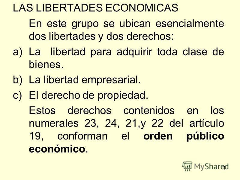 1 LAS LIBERTADES ECONOMICAS En este grupo se ubican esencialmente dos libertades y dos derechos: a)La libertad para adquirir toda clase de bienes. b)La libertad empresarial. c)El derecho de propiedad. Estos derechos contenidos en los numerales 23, 24