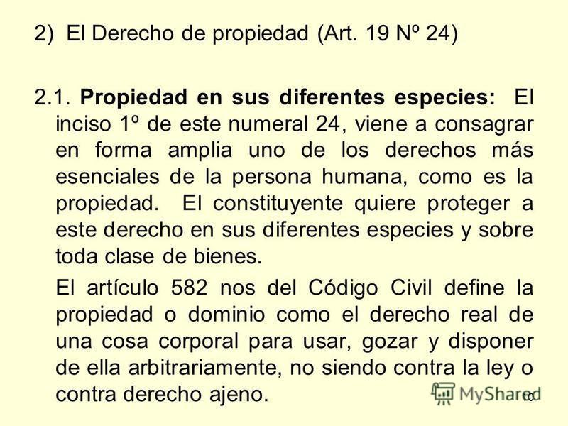 10 2) El Derecho de propiedad (Art. 19 Nº 24) 2.1. Propiedad en sus diferentes especies: El inciso 1º de este numeral 24, viene a consagrar en forma amplia uno de los derechos más esenciales de la persona humana, como es la propiedad. El constituyent