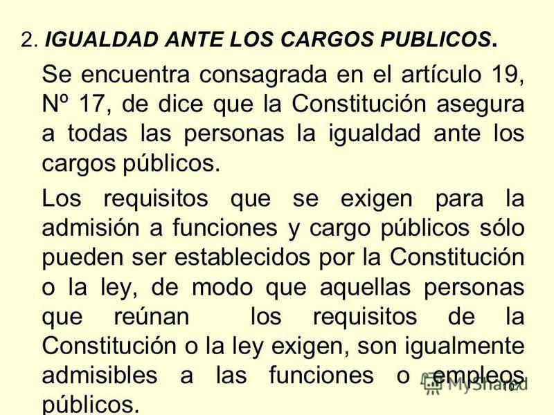 107 2. IGUALDAD ANTE LOS CARGOS PUBLICOS. Se encuentra consagrada en el artículo 19, Nº 17, de dice que la Constitución asegura a todas las personas la igualdad ante los cargos públicos. Los requisitos que se exigen para la admisión a funciones y car