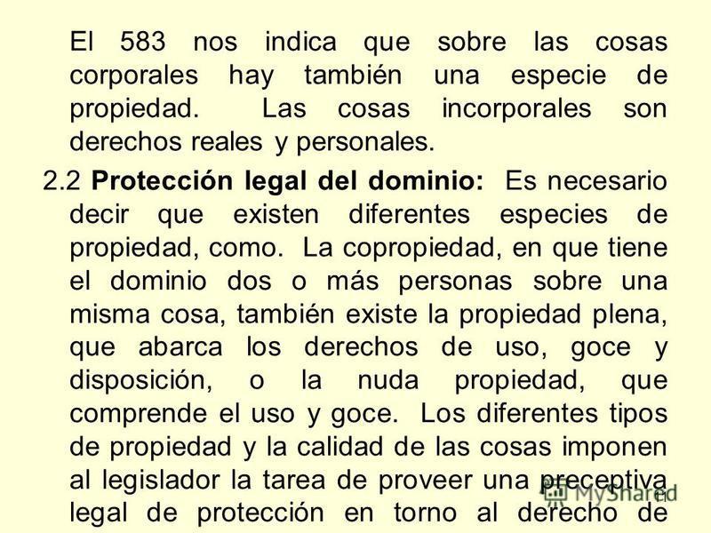 11 El 583 nos indica que sobre las cosas corporales hay también una especie de propiedad. Las cosas incorporales son derechos reales y personales. 2.2 Protección legal del dominio: Es necesario decir que existen diferentes especies de propiedad, como