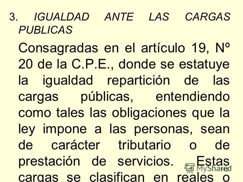 110 3. IGUALDAD ANTE LAS CARGAS PUBLICAS Consagradas en el artículo 19, Nº 20 de la C.P.E., donde se estatuye la igualdad repartición de las cargas públicas, entendiendo como tales las obligaciones que la ley impone a las personas, sean de carácter t