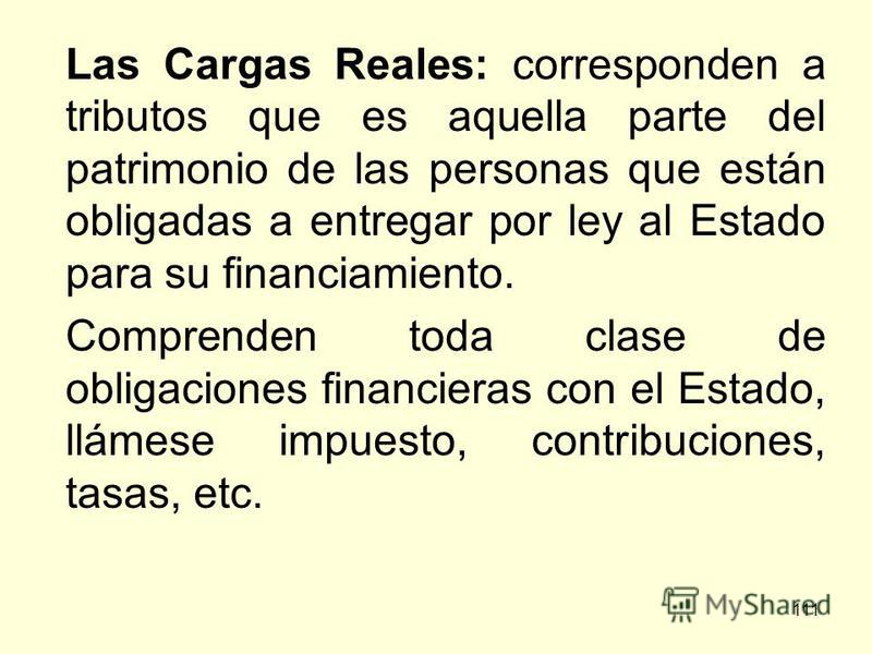 111 Las Cargas Reales: corresponden a tributos que es aquella parte del patrimonio de las personas que están obligadas a entregar por ley al Estado para su financiamiento. Comprenden toda clase de obligaciones financieras con el Estado, llámese impue