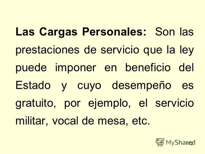 112 Las Cargas Personales: Son las prestaciones de servicio que la ley puede imponer en beneficio del Estado y cuyo desempeño es gratuito, por ejemplo, el servicio militar, vocal de mesa, etc.
