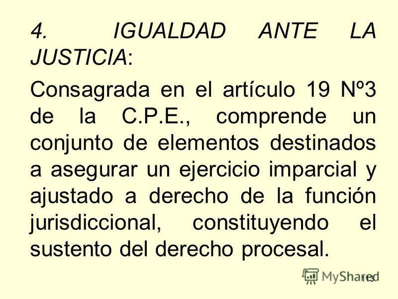 113 4. IGUALDAD ANTE LA JUSTICIA: Consagrada en el artículo 19 Nº3 de la C.P.E., comprende un conjunto de elementos destinados a asegurar un ejercicio imparcial y ajustado a derecho de la función jurisdiccional, constituyendo el sustento del derecho
