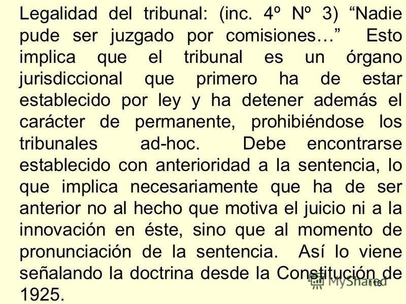 116 Legalidad del tribunal: (inc. 4º Nº 3) Nadie pude ser juzgado por comisiones… Esto implica que el tribunal es un órgano jurisdiccional que primero ha de estar establecido por ley y ha detener además el carácter de permanente, prohibiéndose los tr