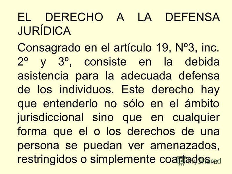 117 EL DERECHO A LA DEFENSA JURÍDICA Consagrado en el artículo 19, Nº3, inc. 2º y 3º, consiste en la debida asistencia para la adecuada defensa de los individuos. Este derecho hay que entenderlo no sólo en el ámbito jurisdiccional sino que en cualqui