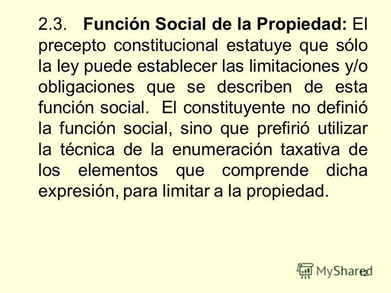 12 2.3. Función Social de la Propiedad: El precepto constitucional estatuye que sólo la ley puede establecer las limitaciones y/o obligaciones que se describen de esta función social. El constituyente no definió la función social, sino que prefirió u