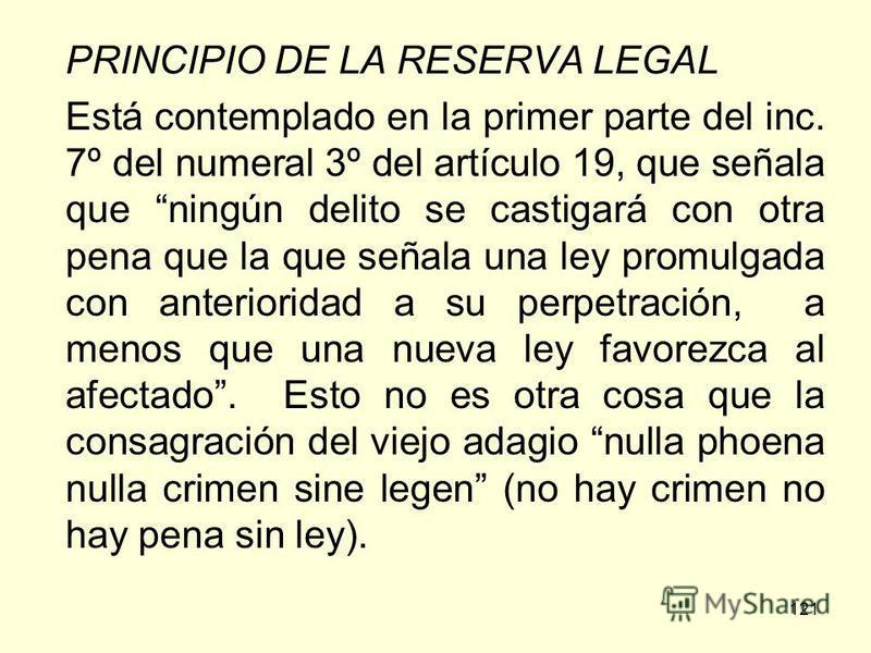 121 PRINCIPIO DE LA RESERVA LEGAL Está contemplado en la primer parte del inc. 7º del numeral 3º del artículo 19, que señala que ningún delito se castigará con otra pena que la que señala una ley promulgada con anterioridad a su perpetración, a menos
