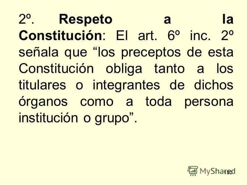 130 2º.Respeto a la Constitución: El art. 6º inc. 2º señala que los preceptos de esta Constitución obliga tanto a los titulares o integrantes de dichos órganos como a toda persona institución o grupo.