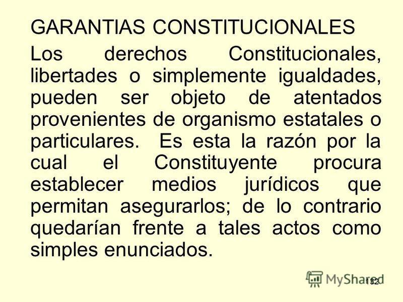 132 GARANTIAS CONSTITUCIONALES Los derechos Constitucionales, libertades o simplemente igualdades, pueden ser objeto de atentados provenientes de organismo estatales o particulares. Es esta la razón por la cual el Constituyente procura establecer med