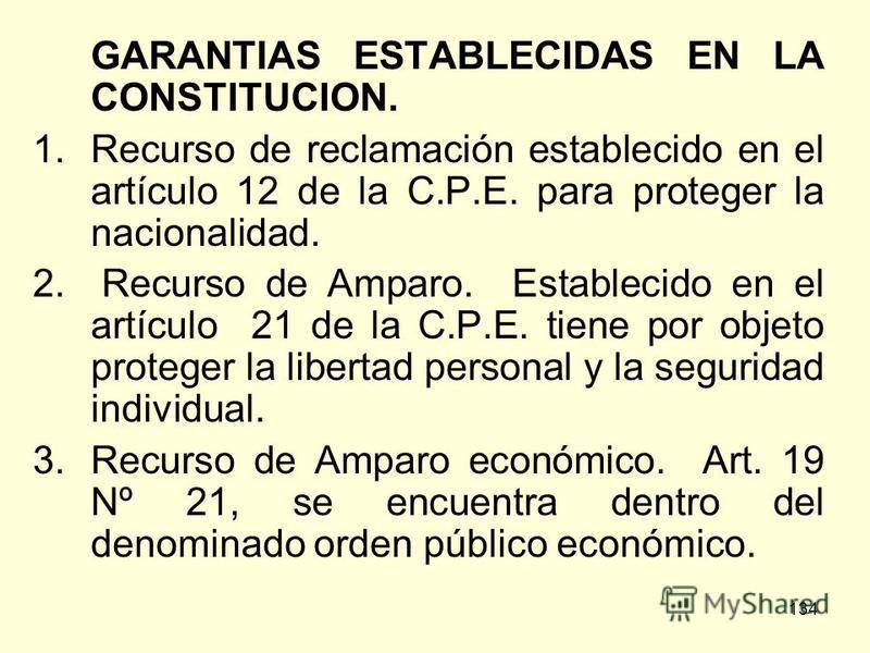 134 GARANTIAS ESTABLECIDAS EN LA CONSTITUCION. 1.Recurso de reclamación establecido en el artículo 12 de la C.P.E. para proteger la nacionalidad. 2. Recurso de Amparo. Establecido en el artículo 21 de la C.P.E. tiene por objeto proteger la libertad p