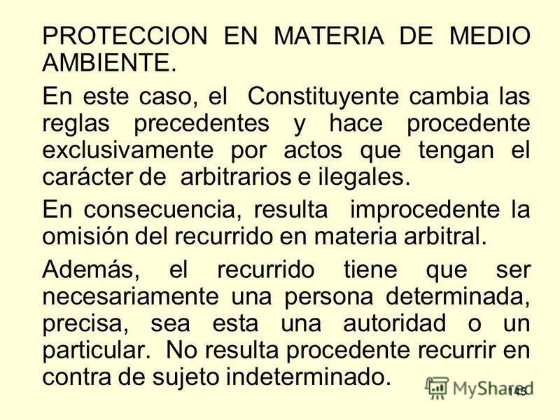145 PROTECCION EN MATERIA DE MEDIO AMBIENTE. En este caso, el Constituyente cambia las reglas precedentes y hace procedente exclusivamente por actos que tengan el carácter de arbitrarios e ilegales. En consecuencia, resulta improcedente la omisión de