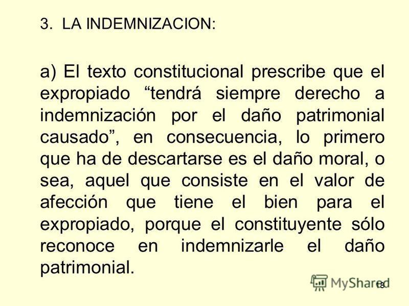 18 3. LA INDEMNIZACION: a) El texto constitucional prescribe que el expropiado tendrá siempre derecho a indemnización por el daño patrimonial causado, en consecuencia, lo primero que ha de descartarse es el daño moral, o sea, aquel que consiste en el