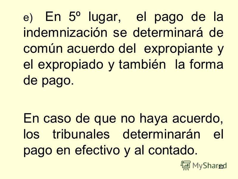 22 e) En 5º lugar, el pago de la indemnización se determinará de común acuerdo del expropiante y el expropiado y también la forma de pago. En caso de que no haya acuerdo, los tribunales determinarán el pago en efectivo y al contado.