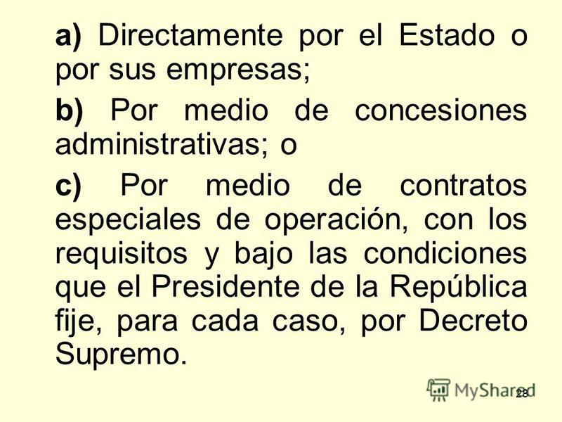 28 a) Directamente por el Estado o por sus empresas; b) Por medio de concesiones administrativas; o c) Por medio de contratos especiales de operación, con los requisitos y bajo las condiciones que el Presidente de la República fije, para cada caso, p