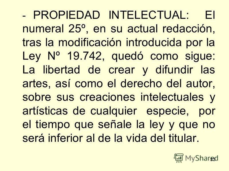 33 - PROPIEDAD INTELECTUAL: El numeral 25º, en su actual redacción, tras la modificación introducida por la Ley Nº 19.742, quedó como sigue: La libertad de crear y difundir las artes, así como el derecho del autor, sobre sus creaciones intelectuales