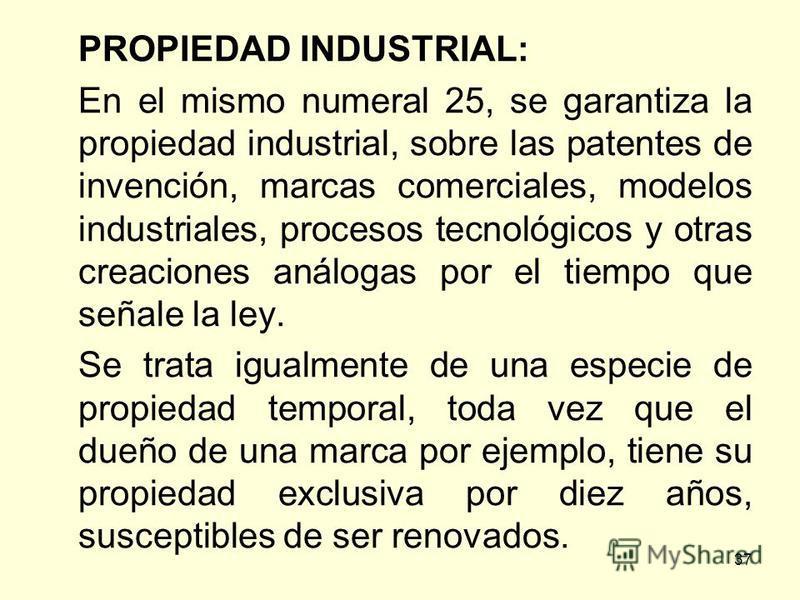 37 PROPIEDAD INDUSTRIAL: En el mismo numeral 25, se garantiza la propiedad industrial, sobre las patentes de invención, marcas comerciales, modelos industriales, procesos tecnológicos y otras creaciones análogas por el tiempo que señale la ley. Se tr