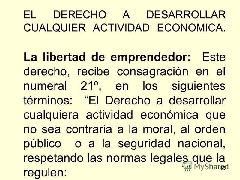 38 EL DERECHO A DESARROLLAR CUALQUIER ACTIVIDAD ECONOMICA. La libertad de emprendedor: Este derecho, recibe consagración en el numeral 21º, en los siguientes términos: El Derecho a desarrollar cualquiera actividad económica que no sea contraria a la