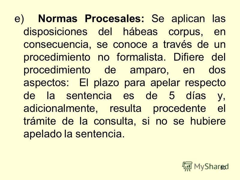 50 e) Normas Procesales: Se aplican las disposiciones del hábeas corpus, en consecuencia, se conoce a través de un procedimiento no formalista. Difiere del procedimiento de amparo, en dos aspectos: El plazo para apelar respecto de la sentencia es de