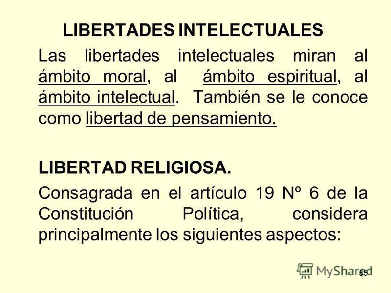 55 LIBERTADES INTELECTUALES Las libertades intelectuales miran al ámbito moral, al ámbito espiritual, al ámbito intelectual. También se le conoce como libertad de pensamiento. LIBERTAD RELIGIOSA. Consagrada en el artículo 19 Nº 6 de la Constitución P